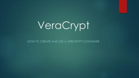 VeraCrypt HOW TO CREATE AND USE A VERICRYPT CONTAINER.