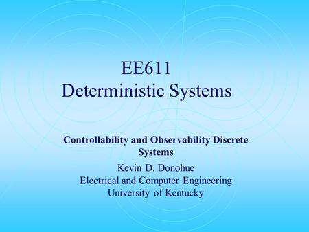 EE611 Deterministic Systems Controllability and Observability Discrete Systems Kevin D. Donohue Electrical and Computer Engineering University of Kentucky.