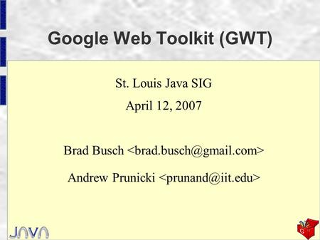 Google Web Toolkit (GWT) St. Louis Java SIG April 12, 2007 Brad Busch Andrew Prunicki.