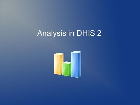 Analysis in DHIS 2. Principles of DHIS 2 analysis  Flexible data model enables dynamic reporting (input != output)  Customize with report design tools.