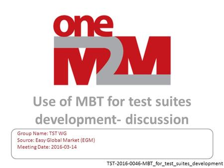 TST-2016-0046-MBT_for_test_suites_development Use of MBT for test suites development- discussion Group Name: TST WG Source: Easy Global Market (EGM) Meeting.