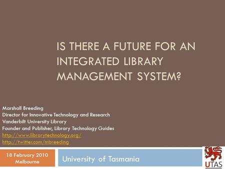 IS THERE A FUTURE FOR AN INTEGRATED LIBRARY MANAGEMENT SYSTEM? Marshall Breeding Director for Innovative Technology and Research Vanderbilt University.