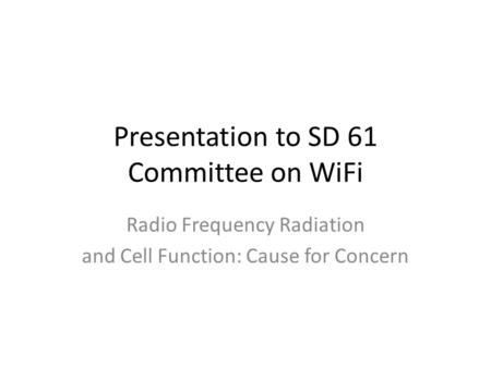 Presentation to SD 61 Committee on WiFi Radio Frequency Radiation and Cell Function: Cause for Concern.