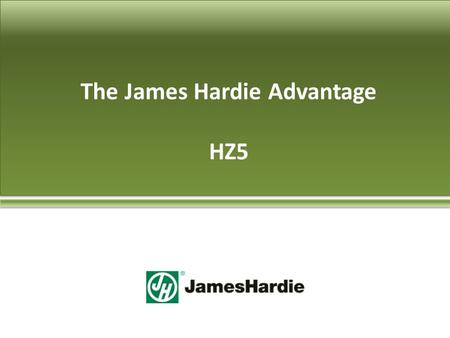 The James Hardie Advantage HZ5. A Little History We invented the current version – 1970's Made from natural resources Brought to US in late 80's Over.