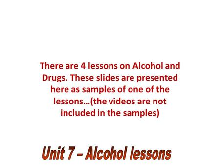 There are 4 lessons on Alcohol and Drugs. These slides are presented here as samples of one of the lessons…(the videos are not included in the samples)