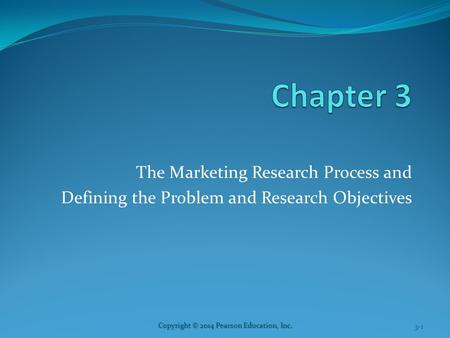 3-1 Copyright © 2014 Pearson Education, Inc. The Marketing Research Process and Defining the Problem and Research Objectives.