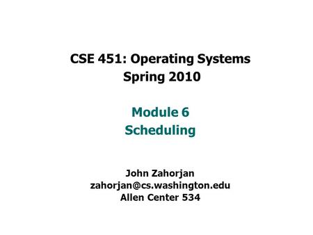 CSE 451: Operating Systems Spring 2010 Module 6 Scheduling John Zahorjan Allen Center 534.