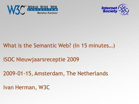 What is the Semantic Web? (In 15 minutes…) ISOC Nieuwjaarsreceptie 2009 2009-01-15, Amsterdam, The Netherlands Ivan Herman, W3C.