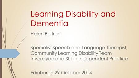 Learning Disability and Dementia Helen Beltran Specialist Speech and Language Therapist, Community Learning Disability Team Inverclyde and SLT in Independent.