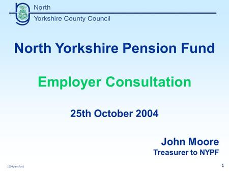 1004pensfund 1 North Yorkshire Pension Fund Employer Consultation 25th October 2004 John Moore Treasurer to NYPF.