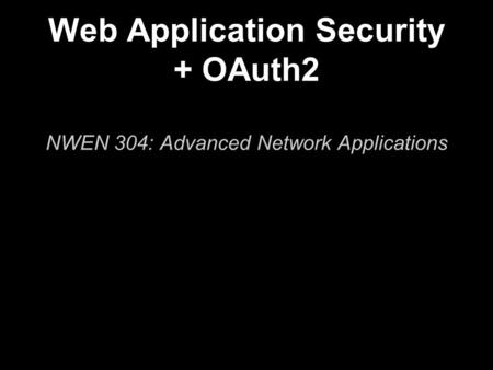 Web Application Security + OAuth2 NWEN 304: Advanced Network Applications.