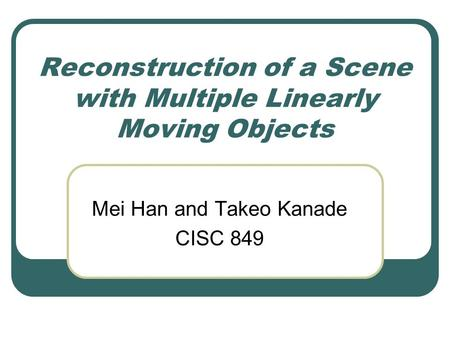 Reconstruction of a Scene with Multiple Linearly Moving Objects Mei Han and Takeo Kanade CISC 849.