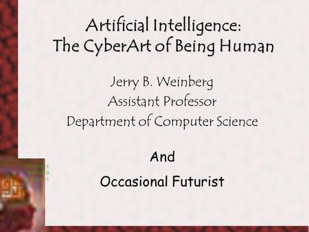 Artificial Intelligence: The CyberArt of Being Human Jerry B. Weinberg Assistant Professor Department of Computer Science And Occasional Futurist.