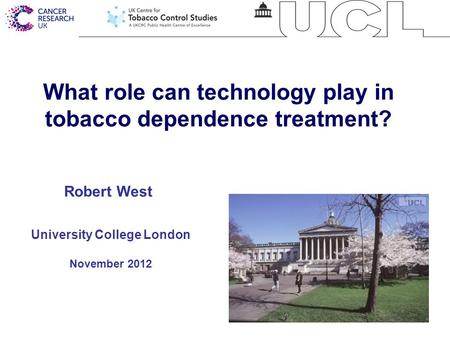 1 What role can technology play in tobacco dependence treatment? University College London November 2012 Robert West.
