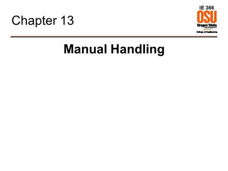IE 366 Chapter 13 Manual Handling. IE 366 Overview ● Background ● Manual handling variables ● Pushing and pulling ● Holding, Carrying ● NIOSH Lifting.