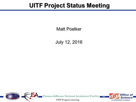 Thomas Jefferson National Accelerator Facility Page 1 UITF Progress meeting UITF Project Status Meeting Matt Poelker July 12, 2016.