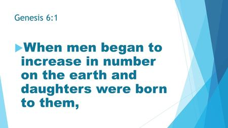 Genesis 6:1  When men began to increase in number on the earth and daughters were born to them,