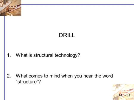 "1.What is structural technology? 2.What comes to mind when you hear the word ""structure""? DRILL U3j - L1."
