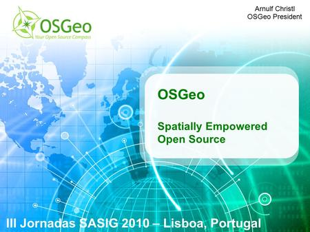 OSGeo Spatially Empowered Open Source III Jornadas SASIG 2010 – Lisboa, Portugal Arnulf Christl OSGeo President.