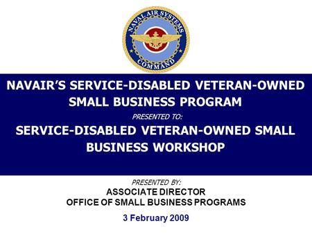 NAVAIR'S SERVICE-DISABLED VETERAN-OWNED SMALL BUSINESS PROGRAM PRESENTED TO: SERVICE-DISABLED VETERAN-OWNED SMALL BUSINESS WORKSHOP PRESENTED BY: ASSOCIATE.
