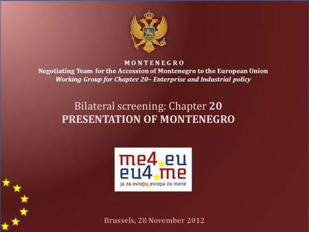 Bilateral screening: Chapter 20 PRESENTATION OF MONTENEGRO M O N T E N E G R O Negotiating Team for the Accession of Montenegro to the European Union Working.