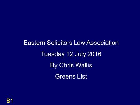 B1 Eastern Solicitors Law Association Tuesday 12 July 2016 By Chris Wallis Greens List.