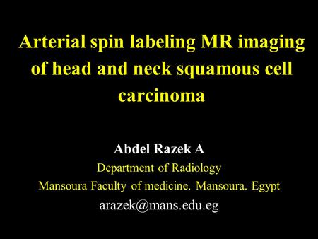 Arterial spin labeling MR imaging of head and neck squamous cell carcinoma Abdel Razek A Department of Radiology Mansoura Faculty of medicine. Mansoura.