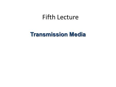 Fifth Lecture Transmission Media. The physical path between the transmitter and receiver.