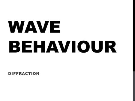 WAVE BEHAVIOUR DIFFRACTION. This is the tendency of waves to bend around objects and spread out to fill spaces.