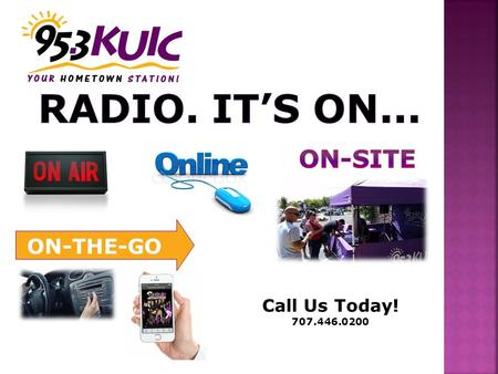 Call Us Today! 707.446.0200 ON-THE-GO. 1950 Today Radio reaches 93% of all adults 18+ EACH WEEK! 222,921,000 People over 2 hours a day! Source: March.
