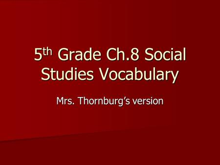 5 th Grade Ch.8 Social Studies Vocabulary Mrs. Thornburg's version.