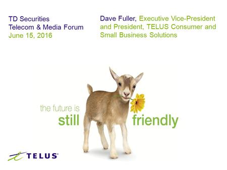 TD Securities Telecom & Media Forum June 15, 2016 Dave Fuller, Executive Vice-President and President, TELUS Consumer and Small Business Solutions.