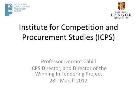 Institute for Competition and Procurement Studies (ICPS) Professor Dermot Cahill ICPS Director, and Director of the Winning In Tendering Project 28 th.