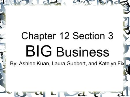 Chapter 12 Section 3 BIG Business By: Ashlee Kuan, Laura Guebert, and Katelyn Fix.
