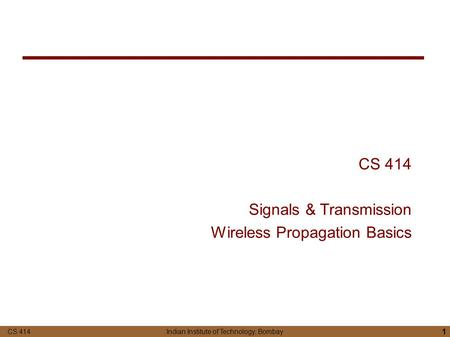 CS 414 Indian Institute of Technology, Bombay 1 CS 414 Signals & Transmission Wireless Propagation Basics.