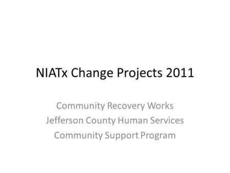 NIATx Change Projects 2011 Community Recovery Works Jefferson County Human Services Community Support Program.