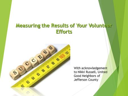 Measuring the Results of Your Volunteer Efforts With acknowledgement to Nikki Russell, United Good Neighbors of Jefferson County.