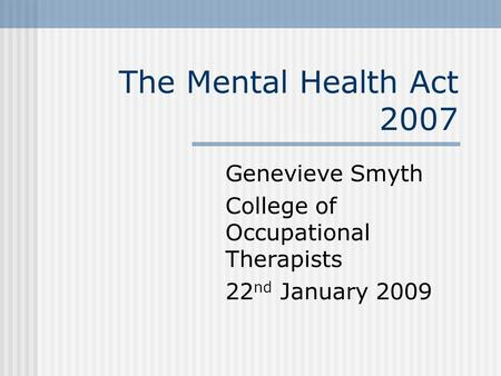 The Mental Health Act 2007 Genevieve Smyth College of Occupational Therapists 22 nd January 2009.