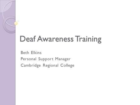 Deaf Awareness Training Beth Elkins Personal Support Manager Cambridge Regional College.