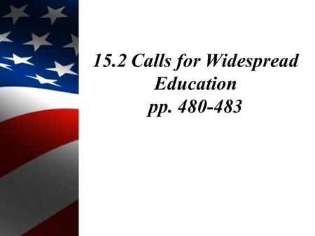 15.2 Calls for Widespread Education pp. 480-483. Objectives: 1.Explain how American reformers changed education. 2.Examine educational opportunities for.