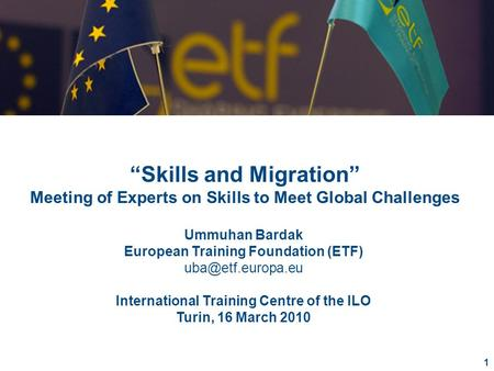 "1 ""Skills and Migration"" Meeting of Experts on Skills to Meet Global Challenges Ummuhan Bardak European Training Foundation (ETF) International."