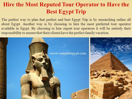 The perfect way to plan that perfect and best Egypt Trip is by researching online all about Egypt. Another way is by choosing to hire the most preferred.
