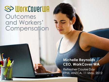 Outcomes and Workers' Compensation Michelle Reynolds CEO, WorkCover WA Refresher Course Day FPM, ANZCA. 11 May, 2012.