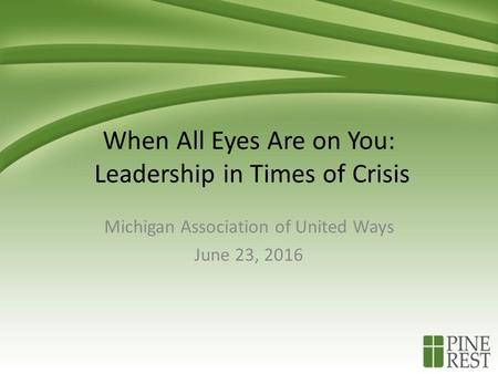 When All Eyes Are on You: Leadership in Times of Crisis Michigan Association of United Ways June 23, 2016.