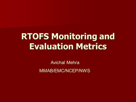 RTOFS Monitoring and Evaluation Metrics Avichal Mehra MMAB/EMC/NCEP/NWS.