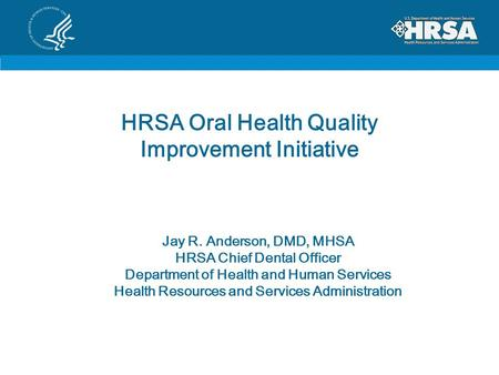 HRSA Oral Health Quality Improvement Initiative Jay R. Anderson, DMD, MHSA HRSA Chief Dental Officer Department of Health and Human Services Health Resources.