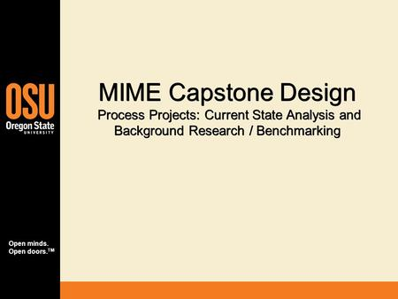 Open minds. Open doors. TM MIME Capstone Design Process Projects: Current State Analysis and Background Research / Benchmarking.