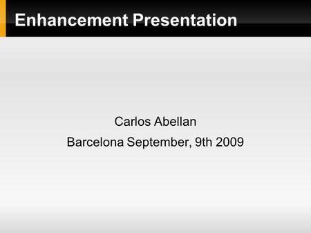 Enhancement Presentation Carlos Abellan Barcelona September, 9th 2009.