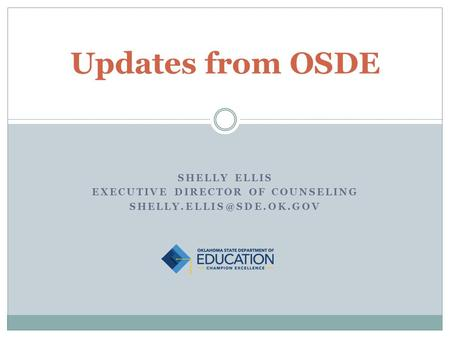 SHELLY ELLIS EXECUTIVE DIRECTOR OF COUNSELING Updates from OSDE.