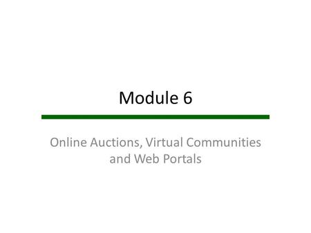 Module 6 Online Auctions, Virtual Communities and Web Portals.